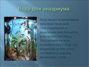 Вода является жизненным пространством рыб. При содержании и разведении рыб бо