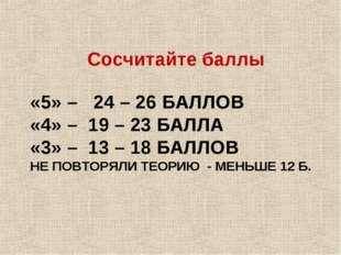 «5» – 24 – 26 БАЛЛОВ «4» – 19 – 23 БАЛЛА «3» – 13 – 18 БАЛЛОВ НЕ ПОВТОРЯЛИ ТЕ