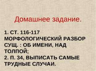 1. СТ. 116-117 МОРФОЛОГИЧЕСКИЙ РАЗБОР СУЩ. : ОБ ИМЕНИ, НАД ТОЛПОЙ; 2. П. 34,