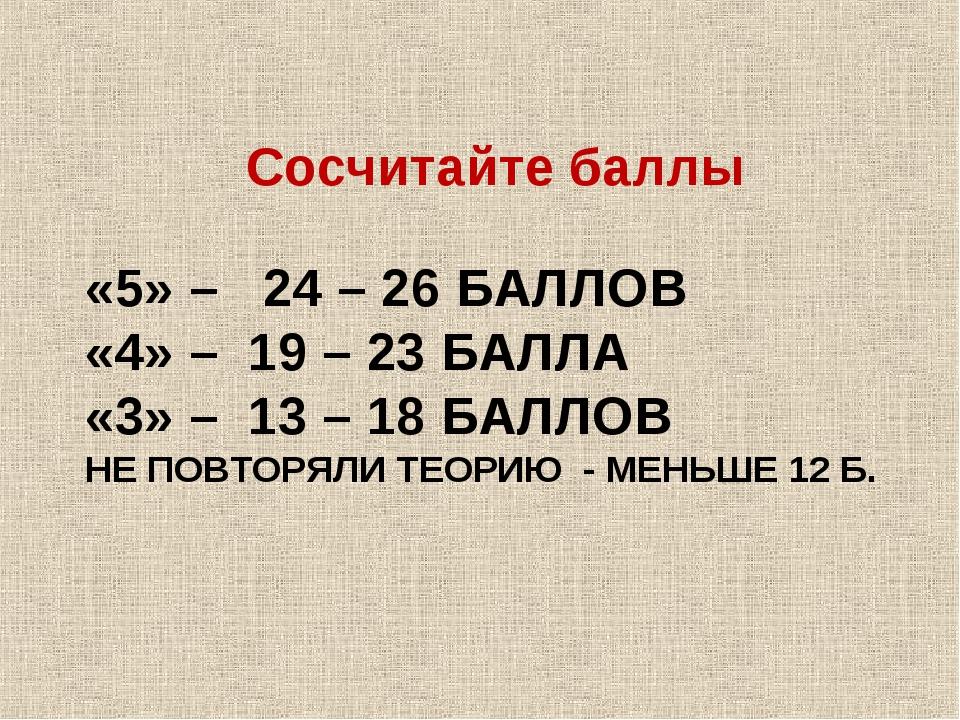 «5» – 24 – 26 БАЛЛОВ «4» – 19 – 23 БАЛЛА «3» – 13 – 18 БАЛЛОВ НЕ ПОВТОРЯЛИ ТЕ...