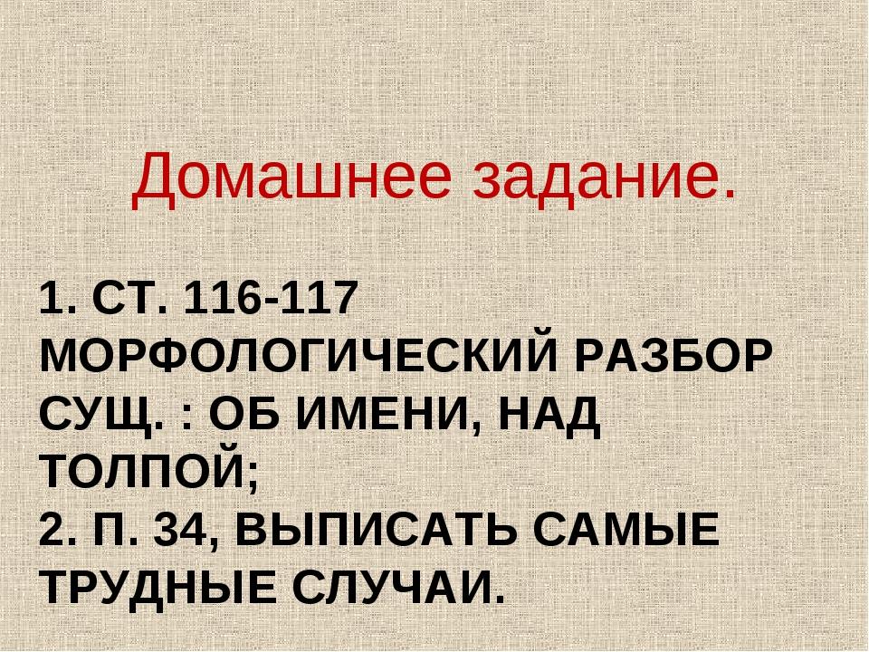 1. СТ. 116-117 МОРФОЛОГИЧЕСКИЙ РАЗБОР СУЩ. : ОБ ИМЕНИ, НАД ТОЛПОЙ; 2. П. 34,...