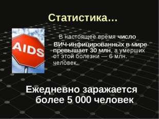 Статистика… В настоящее время число ВИЧ-инфицированных в мире превышает 30 м