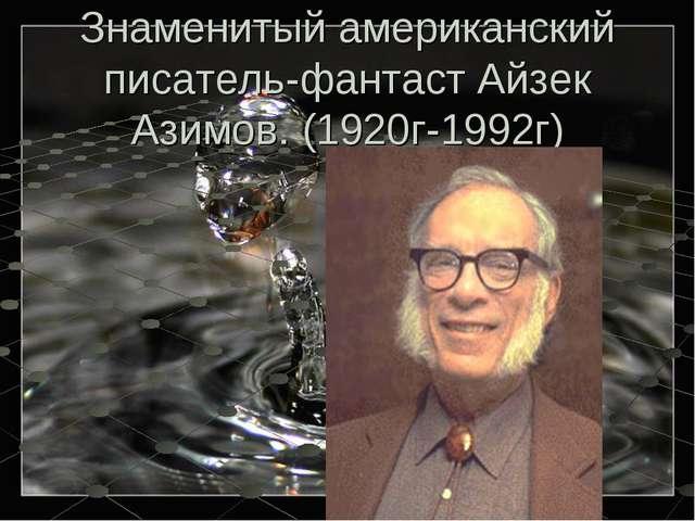 Знаменитый американский писатель-фантаст Айзек Азимов. (1920г-1992г)