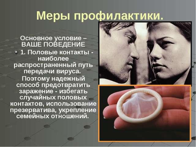 Меры профилактики. Основное условие – ВАШЕ ПОВЕДЕНИЕ 1. Половые контакты - н...