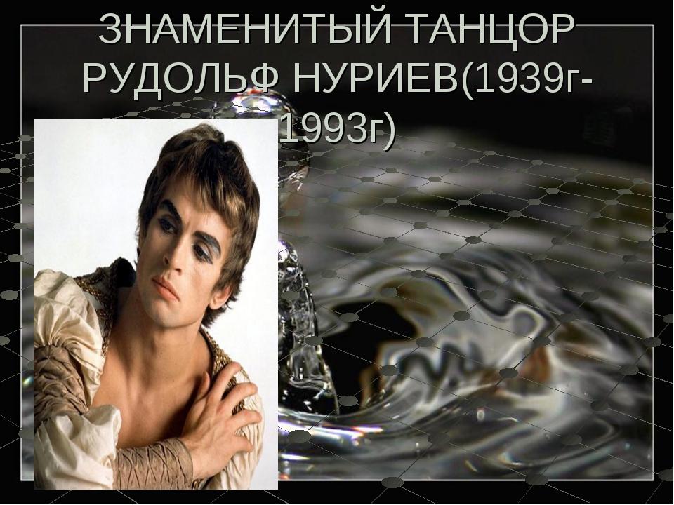 ЗНАМЕНИТЫЙ ТАНЦОР РУДОЛЬФ НУРИЕВ(1939г-1993г)