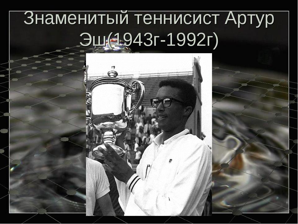 Знаменитый теннисист Артур Эш(1943г-1992г)
