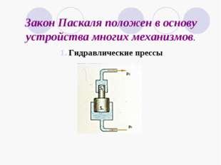 Закон Паскаля положен в основу устройства многих механизмов. Гидравлические п