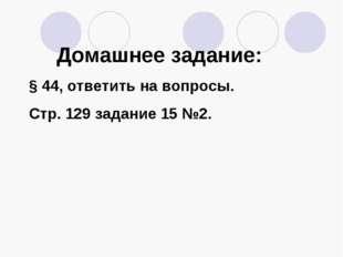 Домашнее задание: § 44, ответить на вопросы. Стр. 129 задание 15 №2.