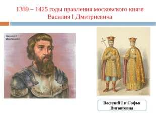 1389 – 1425 годы правления московского князя Василия I Дмитриевича Василий I