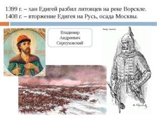 1399 г. – хан Едигей разбил литовцев на реке Ворскле. 1408 г. – вторжение Еди