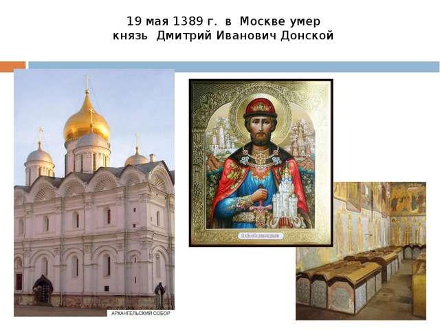 19 мая 1389 г. в Москве умер князь Дмитрий Иванович Донской