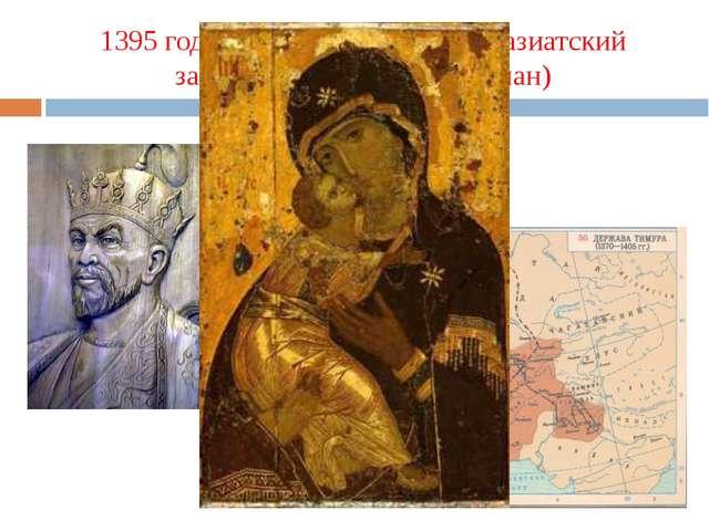 1395 год – Руси угрожает среднеазиатский завоеватель Тимур (Тамерлан)