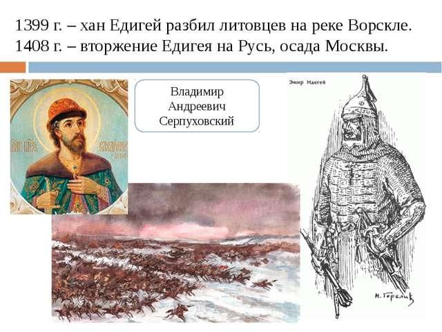 1399 г. – хан Едигей разбил литовцев на реке Ворскле. 1408 г. – вторжение Еди...