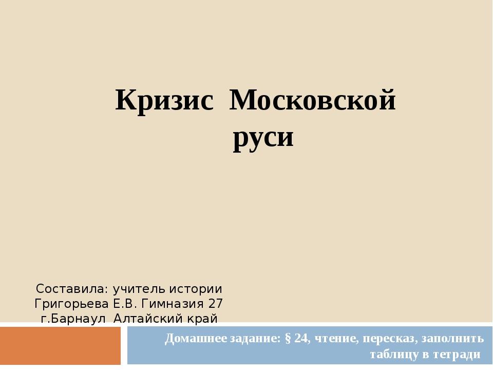 Кризис Московской руси Домашнее задание: § 24, чтение, пересказ, заполнить та...