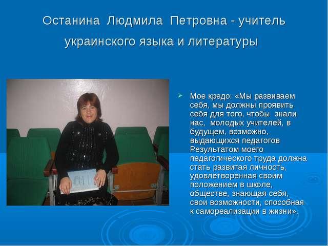 Останина Людмила Петровна - учитель украинского языка и литературы Мое кредо:...