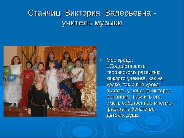 Станчиц Виктория Валерьевна - учитель музыки Мое кредо: «Содействовать творче...