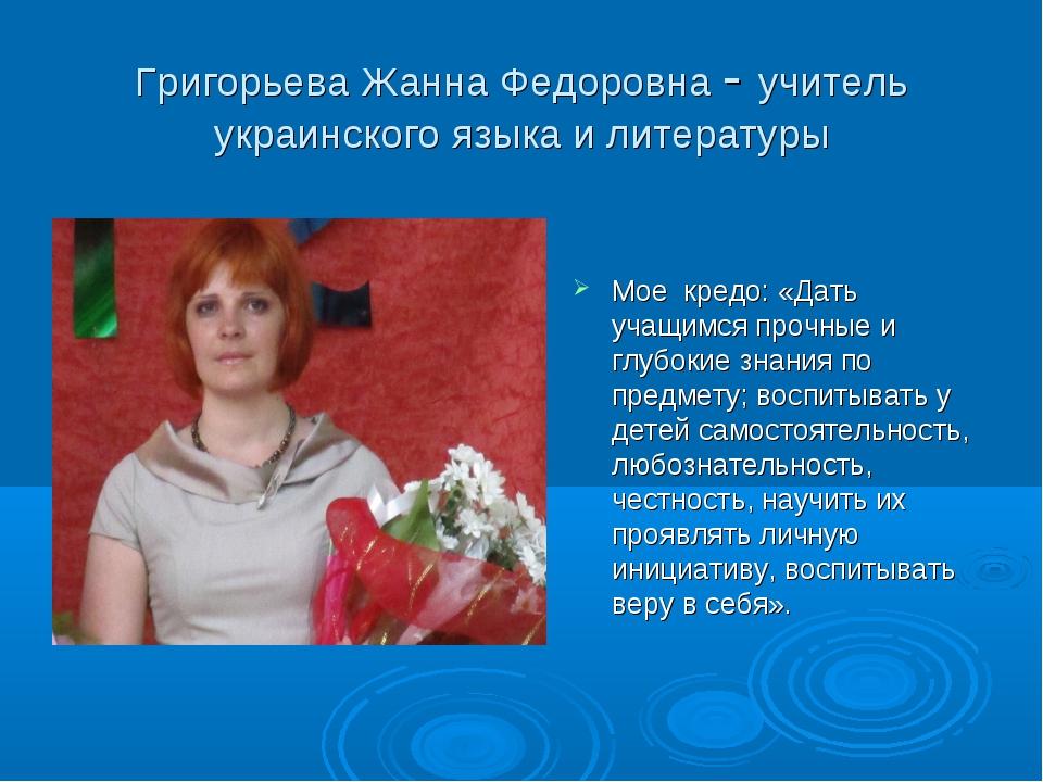 Григорьева Жанна Федоровна - учитель украинского языка и литературы Мое кредо...