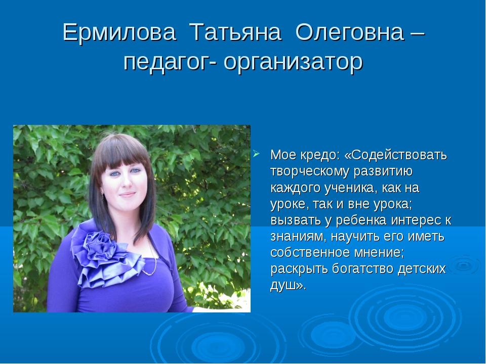 Ермилова Татьяна Олеговна – педагог- организатор Мое кредо: «Содействовать тв...