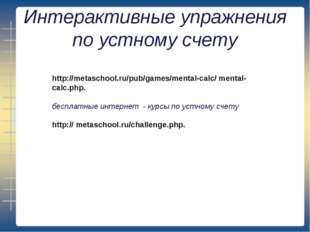 Интерактивные упражнения по устному счету http://metaschool.ru/pub/games/ment
