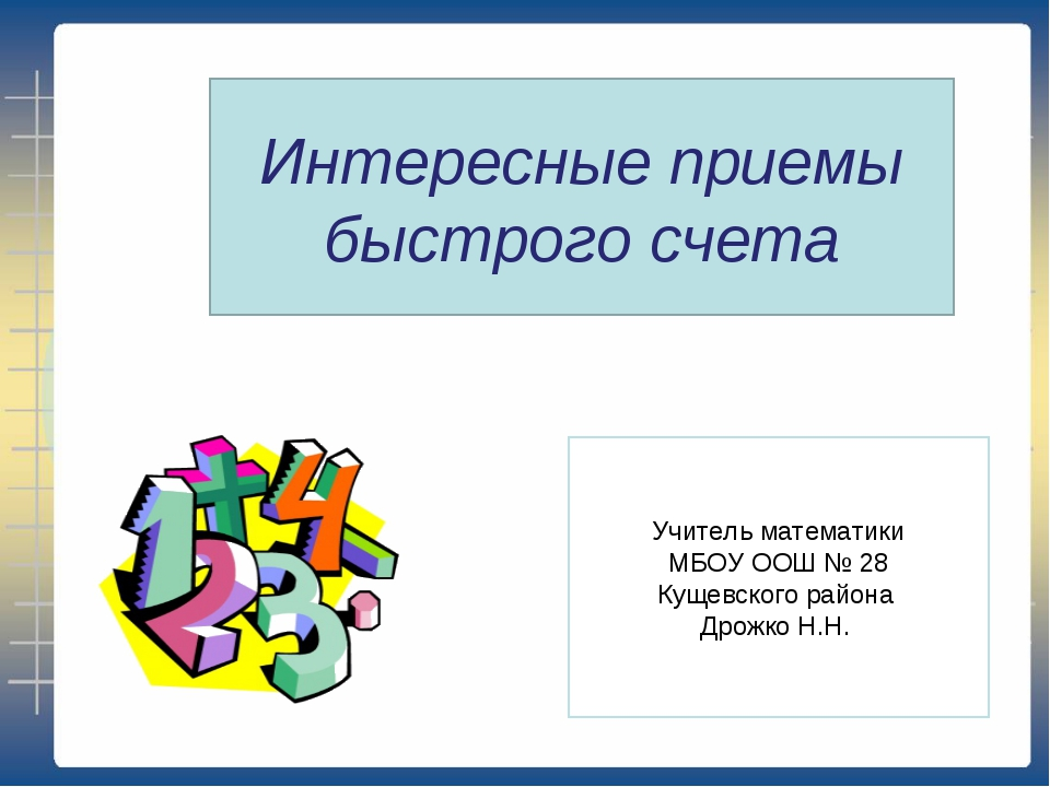 Интересные приемы быстрого счета Учитель математики МБОУ ООШ № 28 Кущевского...