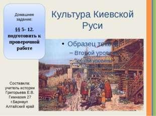 Культура Киевской Руси Домашнее задание: §§ 5- 12. подготовить к проверочной