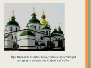 При Ярославе Мудром византийские архитекторы построили из кирпича Софийский с
