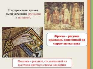 Изнутри стены храмов были украшены фресками и мозаикой. Фреска – рисунок крас