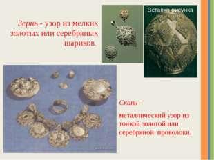 Скань – металлический узор из тонкой золотой или серебряной проволоки. Зернь