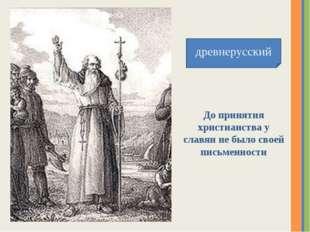 древнерусский До принятия христианства у славян не было своей письменности На