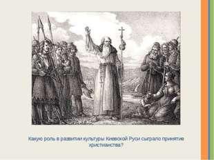 Какую роль в развитии культуры Киевской Руси сыграло принятие христианства? Н