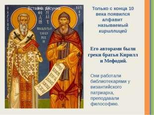 Только с конца 10 века появился алфавит называемый кириллицей Его авторами бы