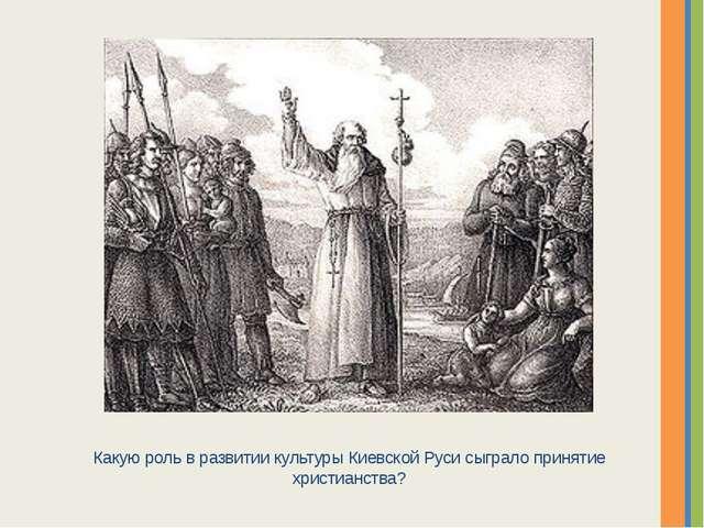 Какую роль в развитии культуры Киевской Руси сыграло принятие христианства? Н...