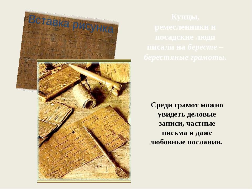 Купцы, ремесленники и посадские люди писали на бересте – берестяные грамоты....