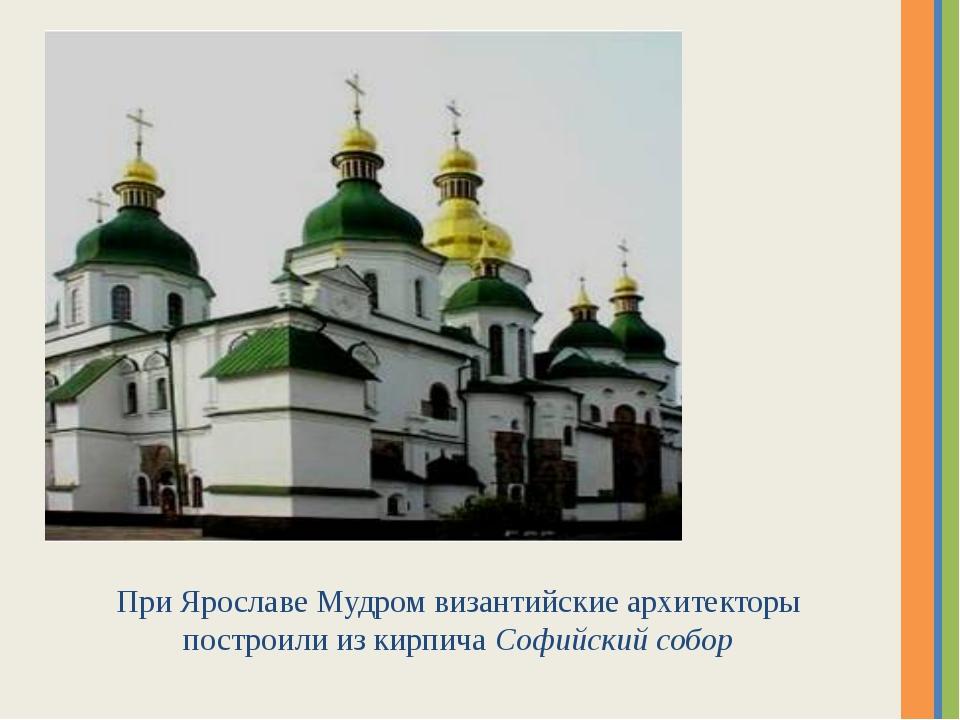 При Ярославе Мудром византийские архитекторы построили из кирпича Софийский с...