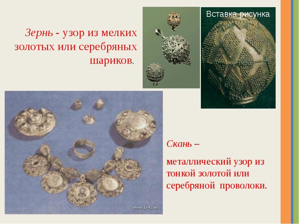 Скань – металлический узор из тонкой золотой или серебряной проволоки. Зернь...