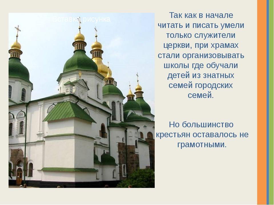 Так как в начале читать и писать умели только служители церкви, при храмах ст...