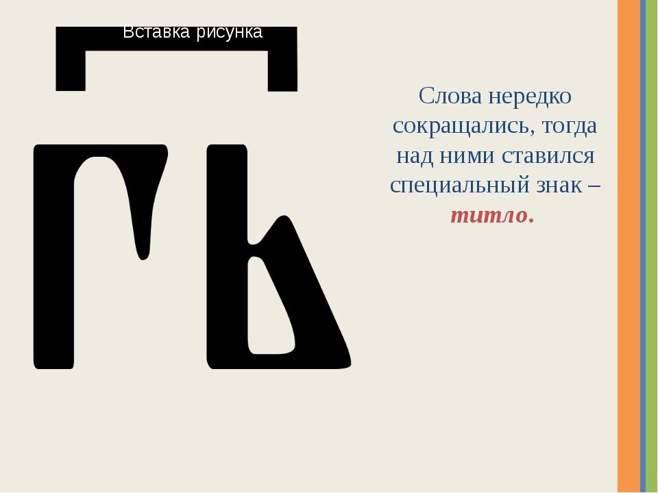 Слова нередко сокращались, тогда над ними ставился специальный знак – титло....