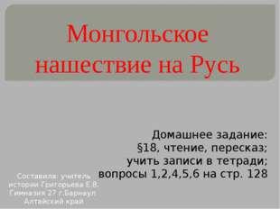 Монгольское нашествие на Русь Домашнее задание: §18, чтение, пересказ; учить