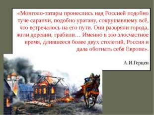 «Монголо-татары пронеслись над Россией подобно туче саранчи, подобно урагану,