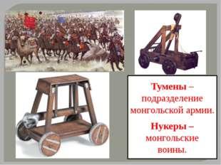 Тумены –подразделение монгольской армии. Нукеры – монгольские воины.