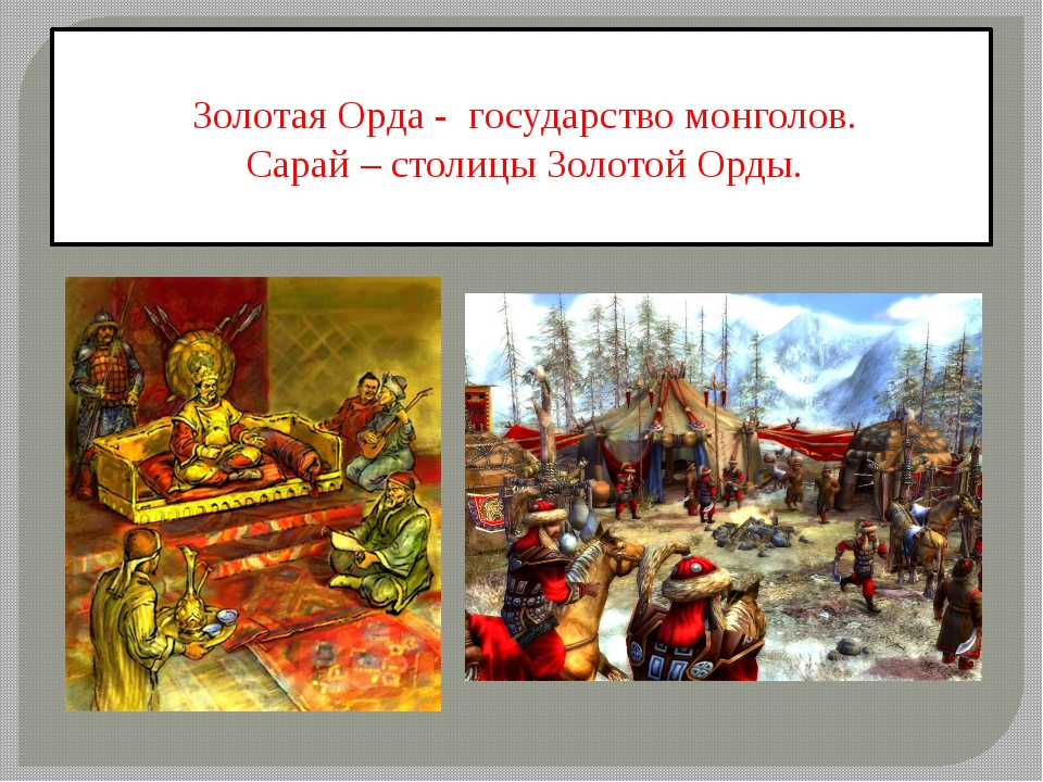 Золотая Орда - государство монголов. Сарай – столицы Золотой Орды.