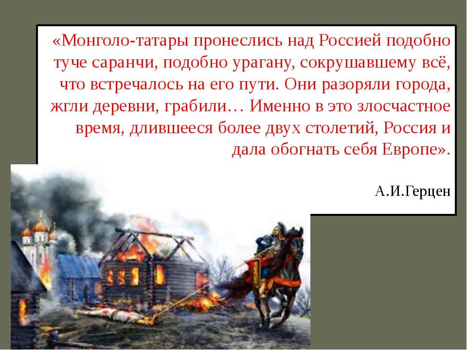 «Монголо-татары пронеслись над Россией подобно туче саранчи, подобно урагану,...