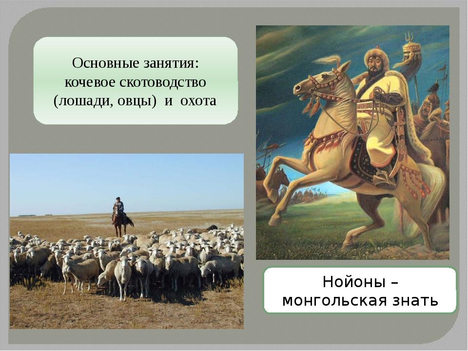 Нойоны – монгольская знать Основные занятия: кочевое скотоводство (лошади, ов...