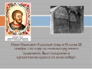 Иван Иванович Красный умер в Москве 13 ноября 1359 года на шестом году своего