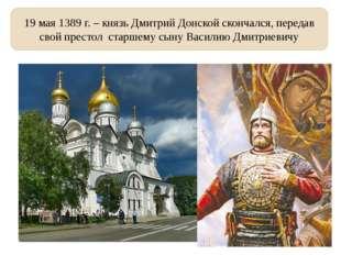 19 мая 1389 г. – князь Дмитрий Донской скончался, передав свой престол старше