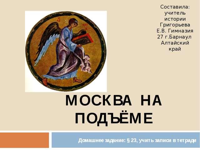 МОСКВА НА ПОДЪЁМЕ Домашнее задание: § 23, учить записи в тетради Составила: у...