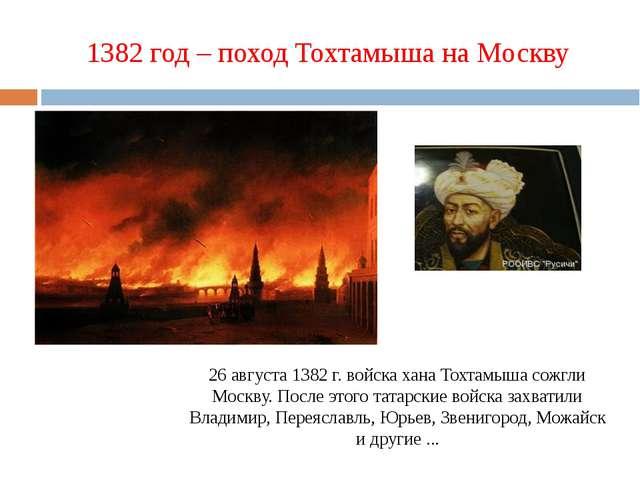 1382 год – поход Тохтамыша на Москву 26 августа 1382 г. войска хана Тохтамыша...