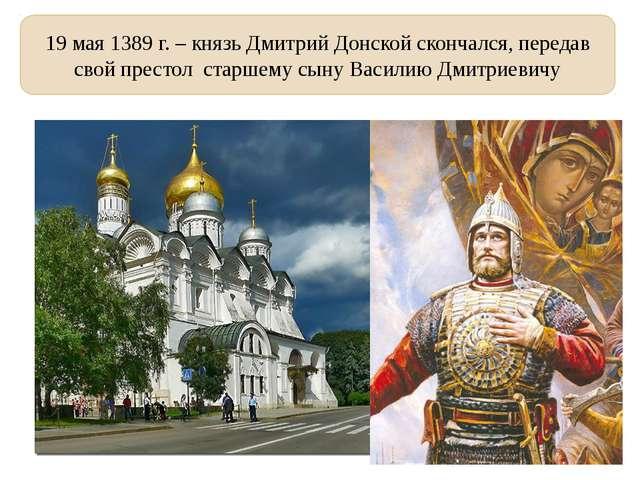 19 мая 1389 г. – князь Дмитрий Донской скончался, передав свой престол старше...