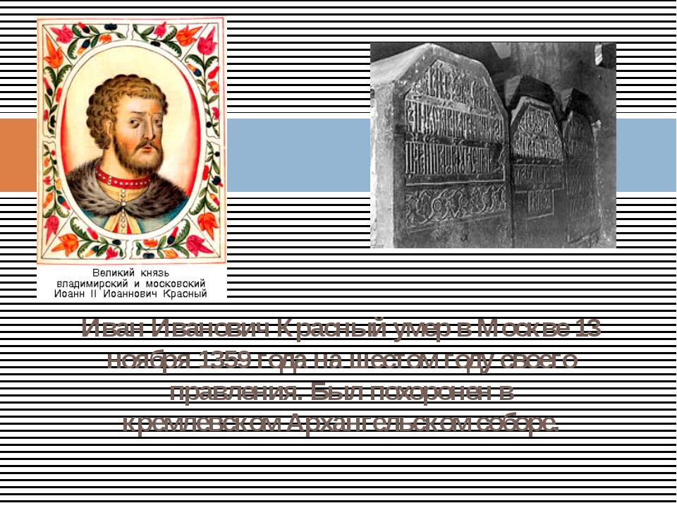 Иван Иванович Красный умер в Москве 13 ноября 1359 года на шестом году своего...