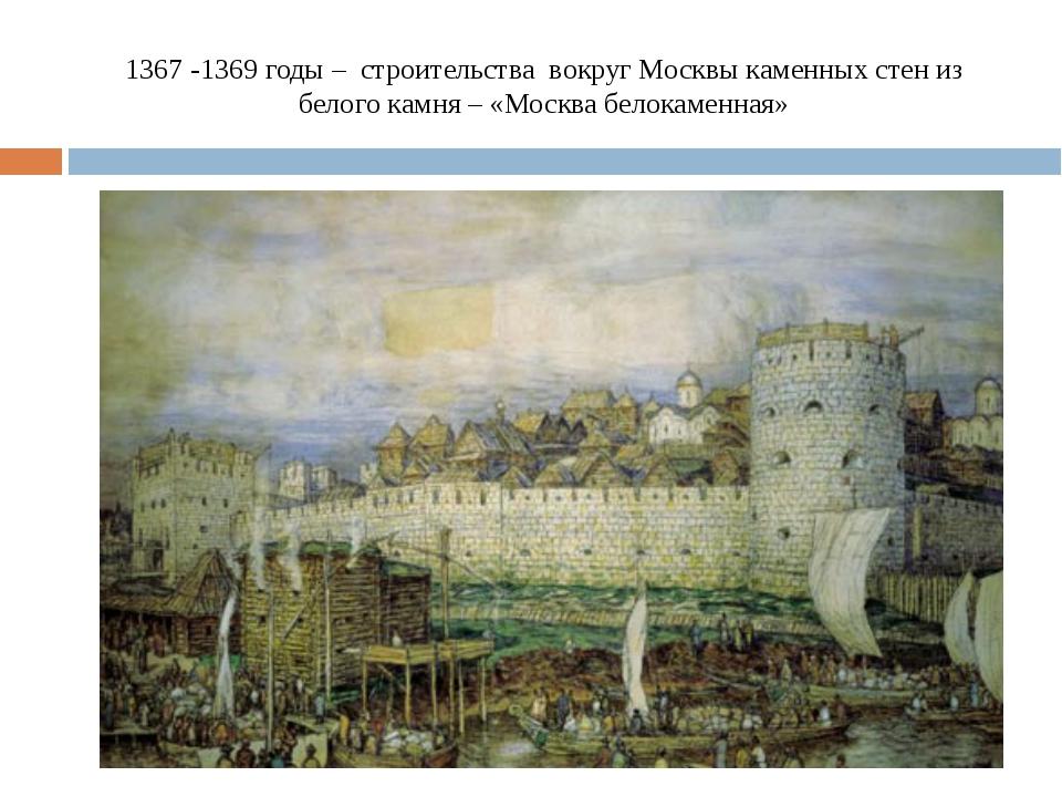 1367 -1369 годы – строительства вокруг Москвы каменных стен из белого камня –...
